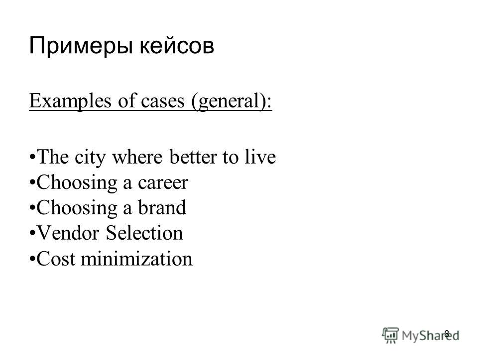 Примеры кейсов 8 Examples of cases (general): The city where better to live Choosing a career Choosing a brand Vendor Selection Cost minimization