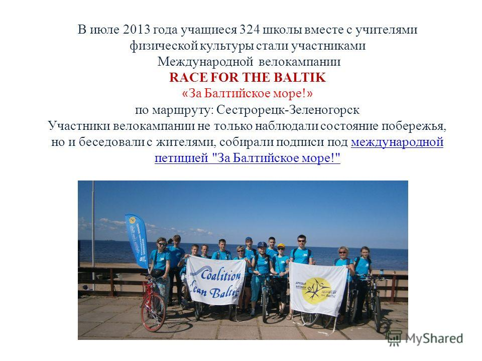 В июле 2013 года учащиеся 324 школы вместе с учителями физической культуры стали участниками Международной велокампании RACE FOR THE BALTIK « За Балтийское море! » по маршруту: Сестрорецк-Зеленогорск Участники велокампании не только наблюдали состоян