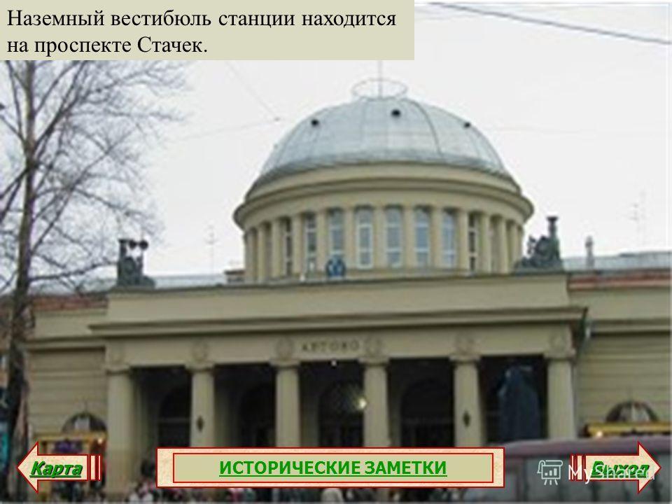 Наземный вестибюль станции находится на проспекте Стачек. Карта Выход ИСТОРИЧЕСКИЕ ЗАМЕТКИ