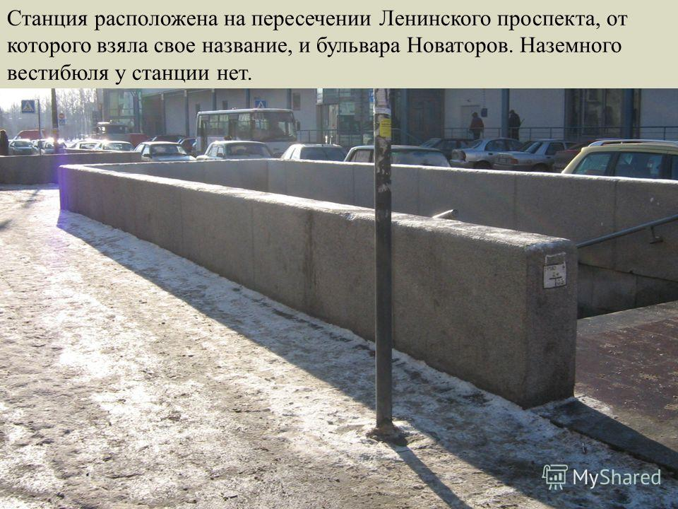 Станция расположена на пересечении Ленинского проспекта, от которого взяла свое название, и бульвара Новаторов. Наземного вестибюля у станции нет.