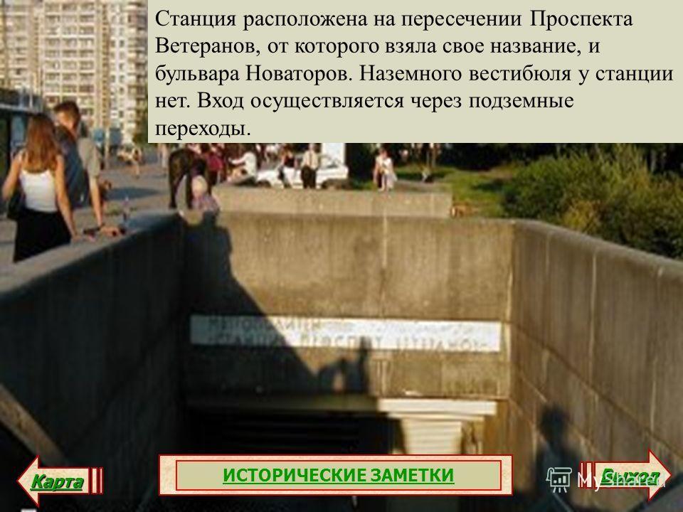Станция расположена на пересечении Проспекта Ветеранов, от которого взяла свое название, и бульвара Новаторов. Наземного вестибюля у станции нет. Вход осуществляется через подземные переходы. Карта Выход ИСТОРИЧЕСКИЕ ЗАМЕТКИ
