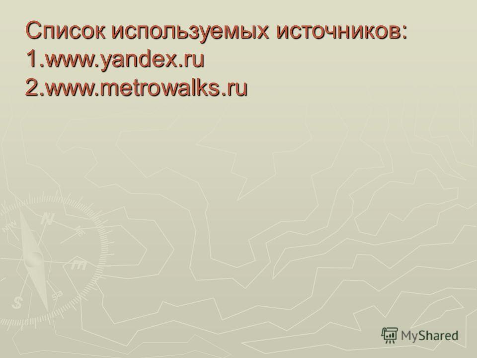 Список используемых источников: 1.www.yandex.ru 2.www.metrowalks.ru