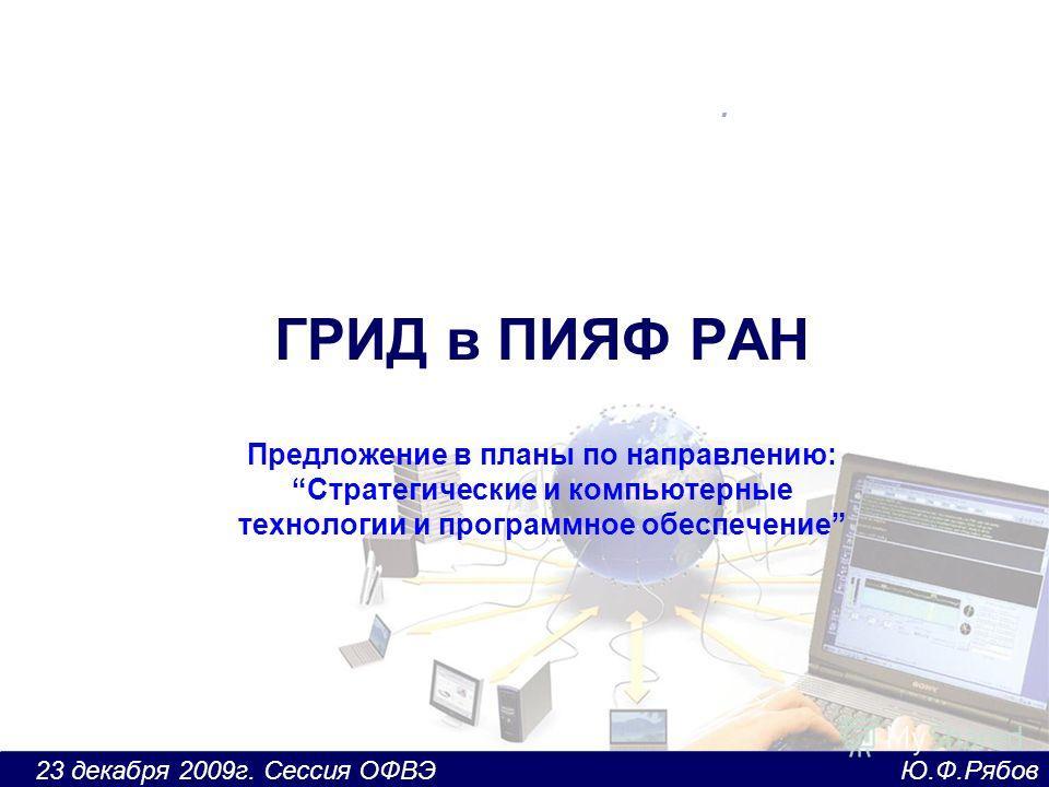 23 декабря 2009г. Сессия ОФВЭ Ю.Ф.Рябов ГРИД в ПИЯФ РАН Предложение в планы по направлению:Стратегические и компьютерные технологии и программное обеспечение.