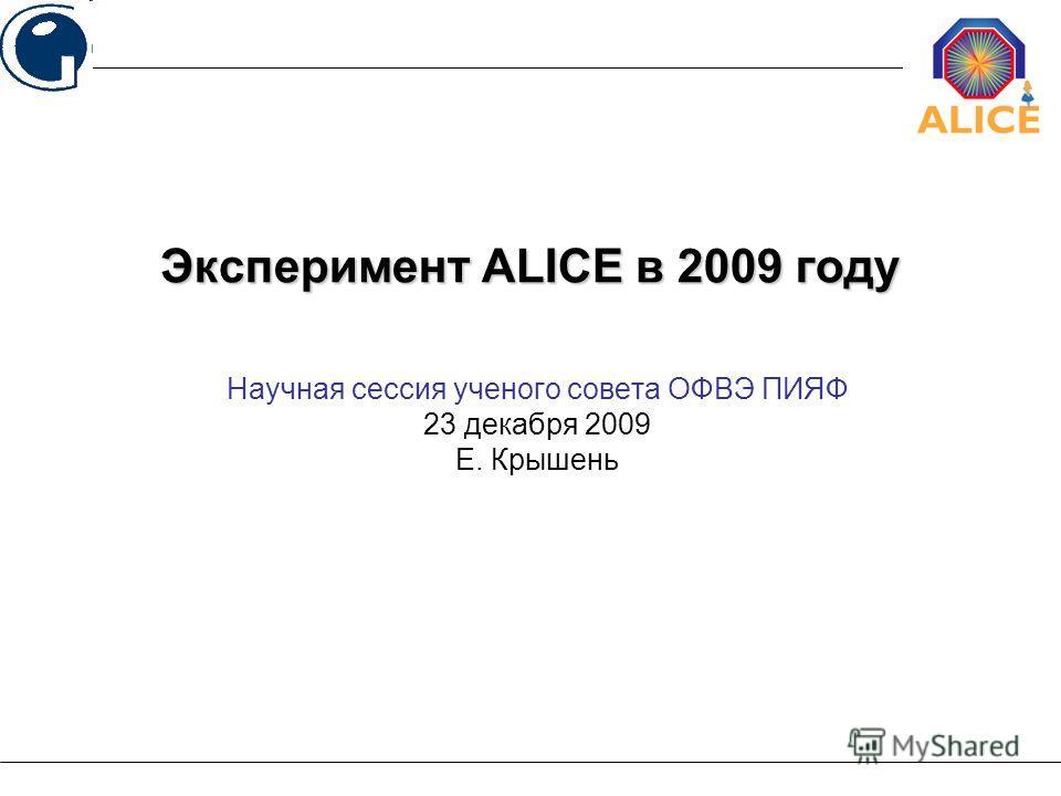Научная сессия ученого совета ОФВЭ ПИЯФ 23 декабря 2009 Е. Крышень Эксперимент ALICE в 2009 году