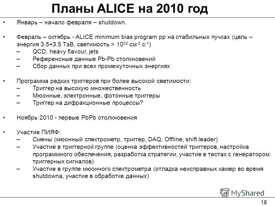 18 Планы ALICE на 2010 год Январь – начало февраля – shutdown. Февраль – октябрь - ALICE minimum bias program pp на стабильных пучках (цель – энергия 3.5+3.5 ТэВ, светимость > 10 32 см -2 с -1 ) –QCD, heavy flavour, jets –Референсные данные Pb-Pb сто