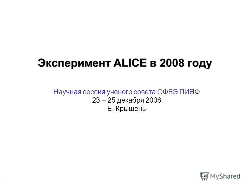 Научная сессия ученого совета ОФВЭ ПИЯФ 23 – 25 декабря 2008 Е. Крышень Эксперимент ALICE в 2008 году