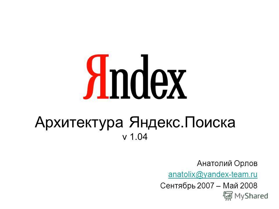Архитектура Яндекс.Поиска v 1.04 Анатолий Орлов anatolix@yandex-team.ru Сентябрь 2007 – Май 2008
