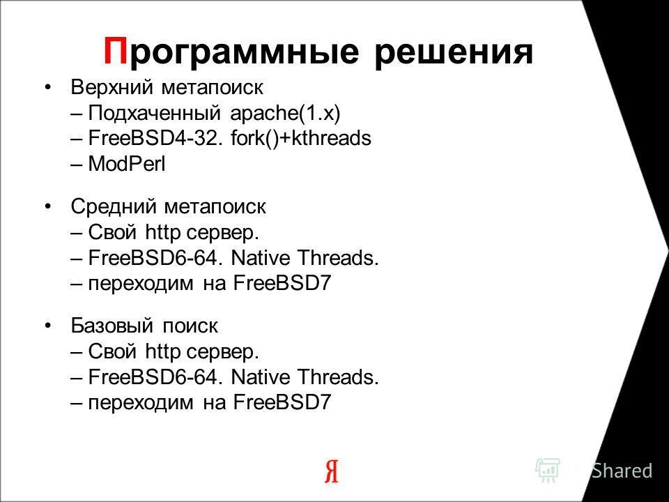 Программные решения Верхний метапоиск – Подхаченный apache(1.x) – FreeBSD4-32. fork()+kthreads – ModPerl Средний метапоиск – Свой http сервер. – FreeBSD6-64. Native Threads. – переходим на FreeBSD7 Базовый поиск – Свой http сервер. – FreeBSD6-64. Nat