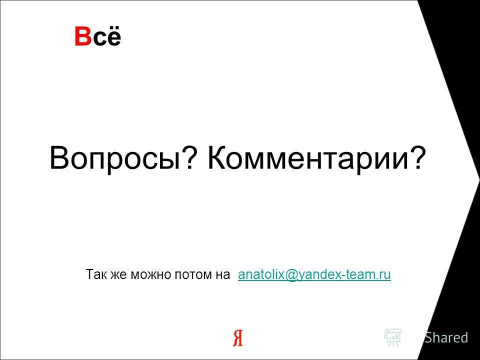 Вопросы? Комментарии? Так же можно потом на anatolix@yandex-team.ruanatolix@yandex-team.ru Всё