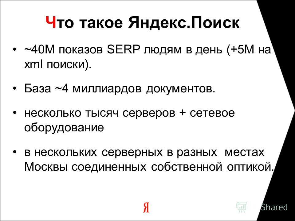 Что такое Яндекс.Поиск ~40M показов SERP людям в день (+5M на xml поиски). База ~4 миллиардов документов. несколько тысяч серверов + сетевое оборудование в нескольких серверных в разных местах Москвы соединенных собственной оптикой.