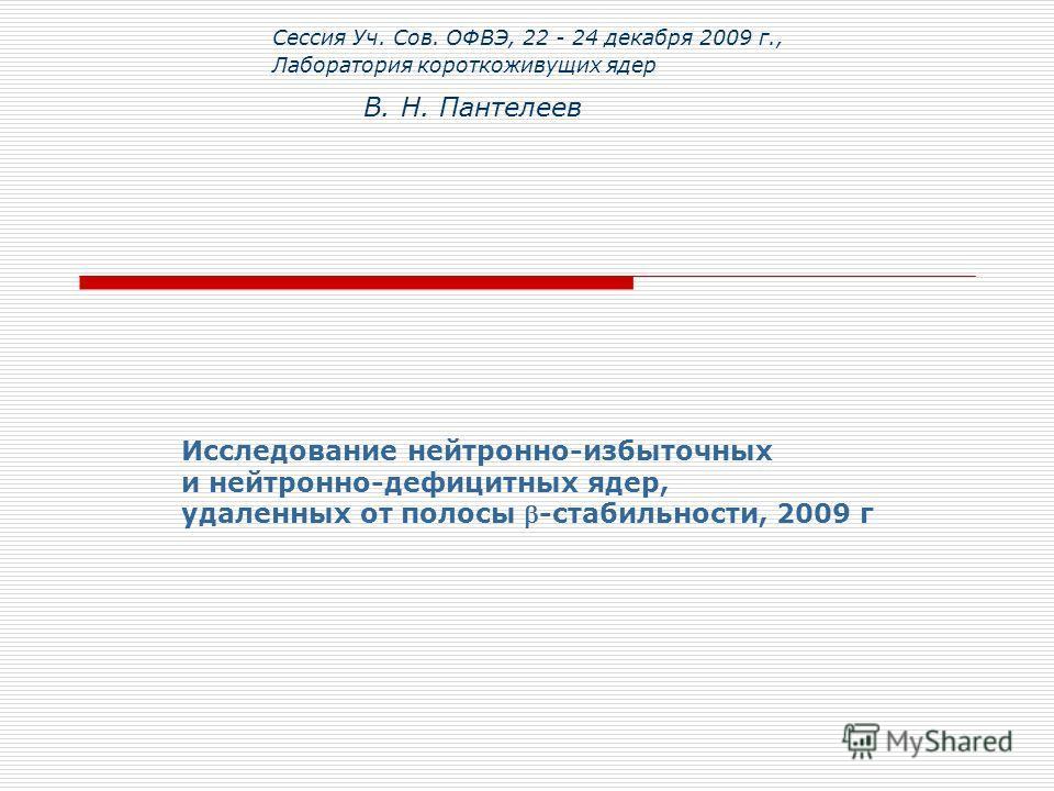 В. Н. Пантелеев Сессия Уч. Сов. ОФВЭ, 22 - 24 декабря 2009 г., Лаборатория короткоживущих ядер Исследование нейтронно-избыточных и нейтронно-дефицитных ядер, удаленных от полосы -стабильности, 2009 г