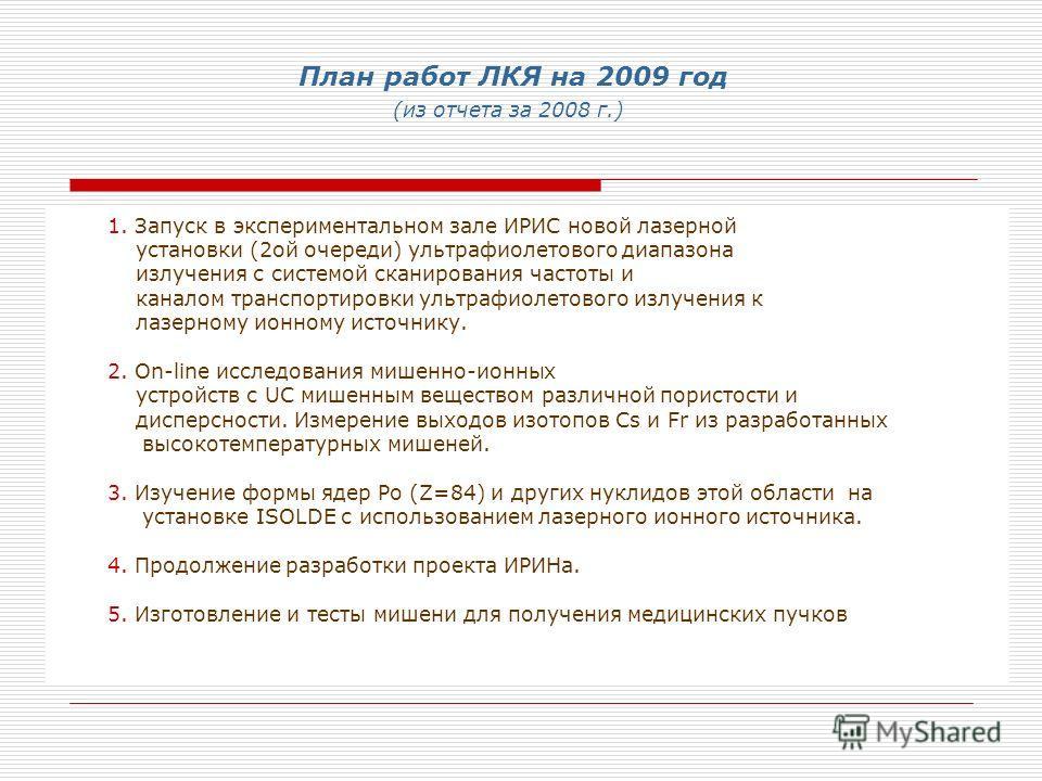 План работ ЛКЯ на 2009 год (из отчета за 2008 г.) 1. Запуск в экспериментальном зале ИРИС новой лазерной установки (2ой очереди) ультрафиолетового диапазона излучения с системой сканирования частоты и каналом транспортировки ультрафиолетового излучен