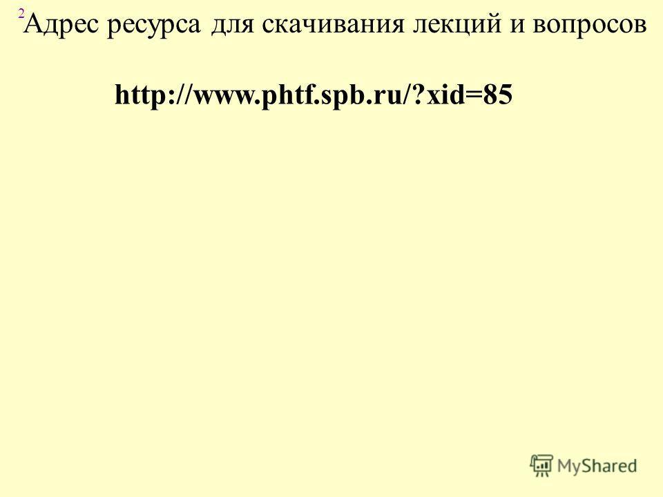 2 Адрес ресурса для скачивания лекций и вопросов http://www.phtf.spb.ru/?xid=85