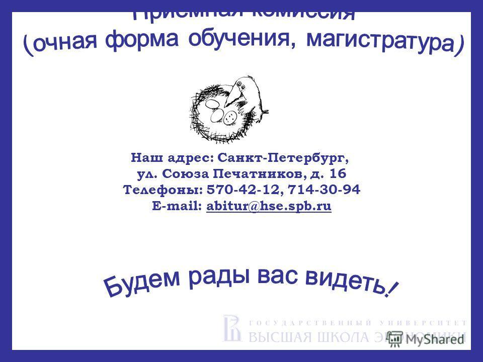 Наш адрес: Санкт-Петербург, ул. Союза Печатников, д. 16 Телефоны: 570-42-12, 714-30-94 E-mail: abitur@hse.spb.ru