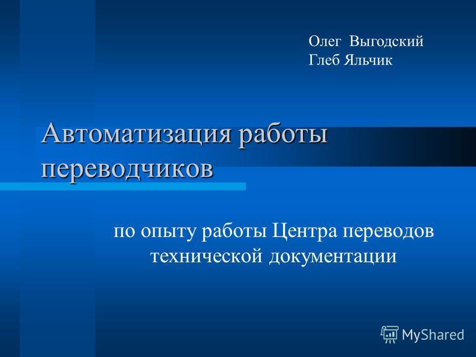 Автоматизация работы переводчиков по опыту работы Центра переводов технической документации Олег Выгодский Глеб Яльчик