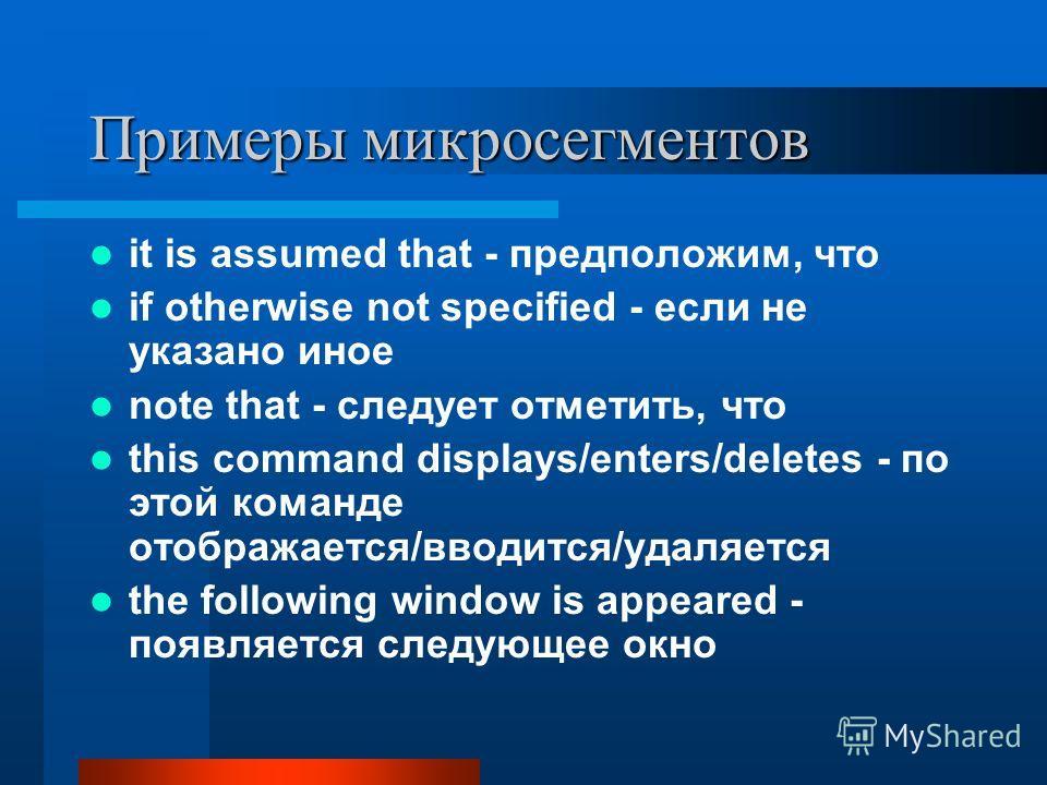 Примеры микросегментов it is assumed that - предположим, что if otherwise not specified - если не указано иное note that - следует отметить, что this command displays/enters/deletes - по этой команде отображается/вводится/удаляется the following wind