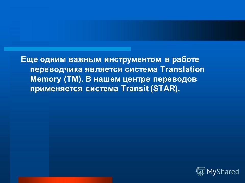Еще одним важным инструментом в работе переводчика является система Translation Memory (ТМ). В нашем центре переводов применяется система Transit (STAR).