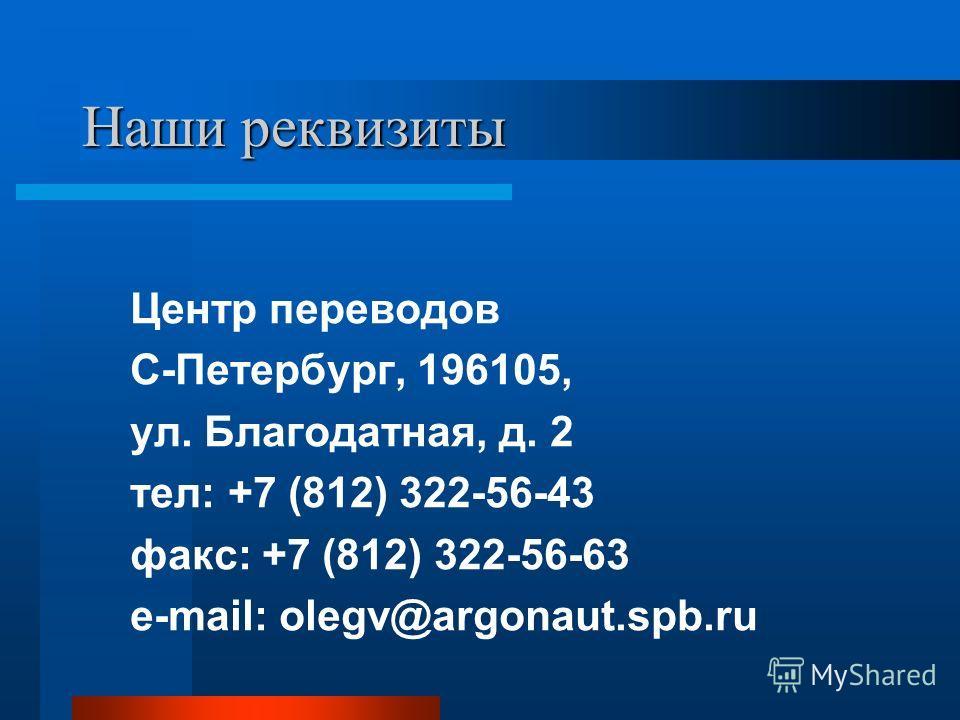 Наши реквизиты Центр переводов С-Петербург, 196105, ул. Благодатная, д. 2 тел: +7 (812) 322-56-43 факс: +7 (812) 322-56-63 e-mail: olegv@argonaut.spb.ru