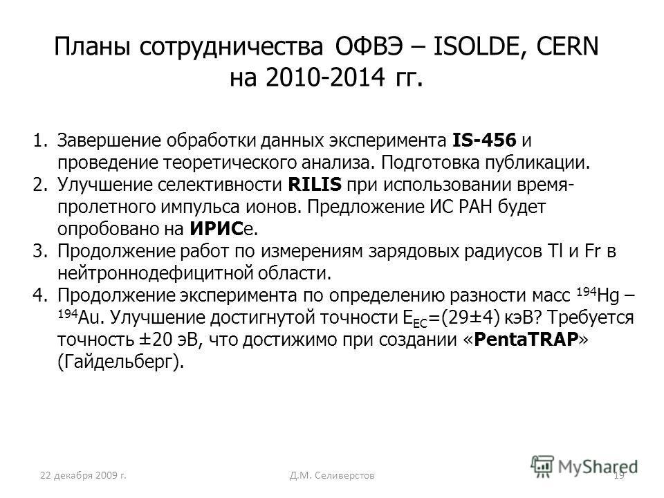 22 декабря 2009 г.Д.М. Селиверстов19 Планы сотрудничества ОФВЭ – ISOLDE, CERN на 2010-2014 гг. 1.Завершение обработки данных эксперимента IS-456 и проведение теоретического анализа. Подготовка публикации. 2.Улучшение селективности RILIS при использов