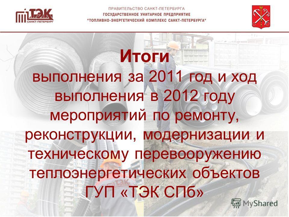 Итоги выполнения за 2011 год и ход выполнения в 2012 году мероприятий по ремонту, реконструкции, модернизации и техническому перевооружению теплоэнергетических объектов ГУП «ТЭК СПб»