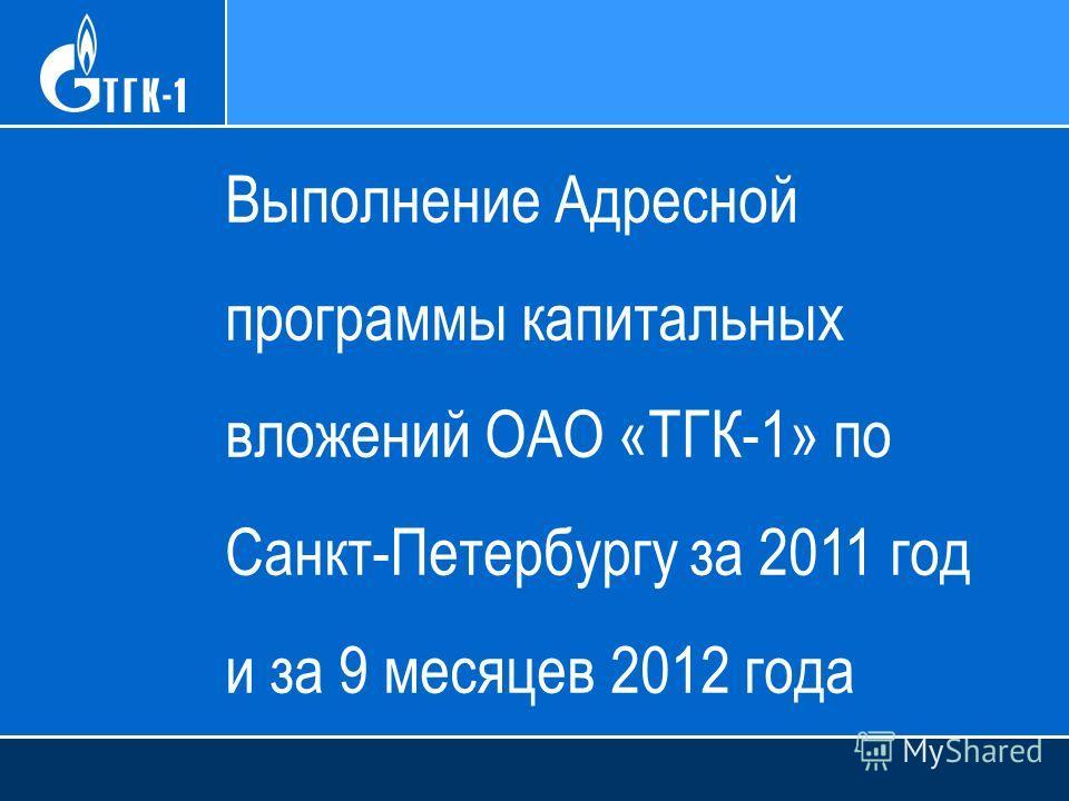 Выполнение Адресной программы капитальных вложений ОАО «ТГК-1» по Санкт-Петербургу за 2011 год и за 9 месяцев 2012 года