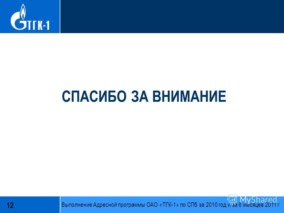 СПАСИБО ЗА ВНИМАНИЕ 12 Выполнение Адресной программы ОАО «ТГК-1» по СПб за 2010 год и за 6 месяцев 2011 г.