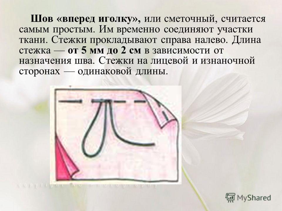 Шов «вперед иголку», или сметочный, считается самым простым. Им временно соединяют участки ткани. Стежки прокладывают справа налево. Длина стежка от 5 мм до 2 см в зависимости от назначения шва. Стежки на лицевой и изнаночной сторонах одинаковой длин