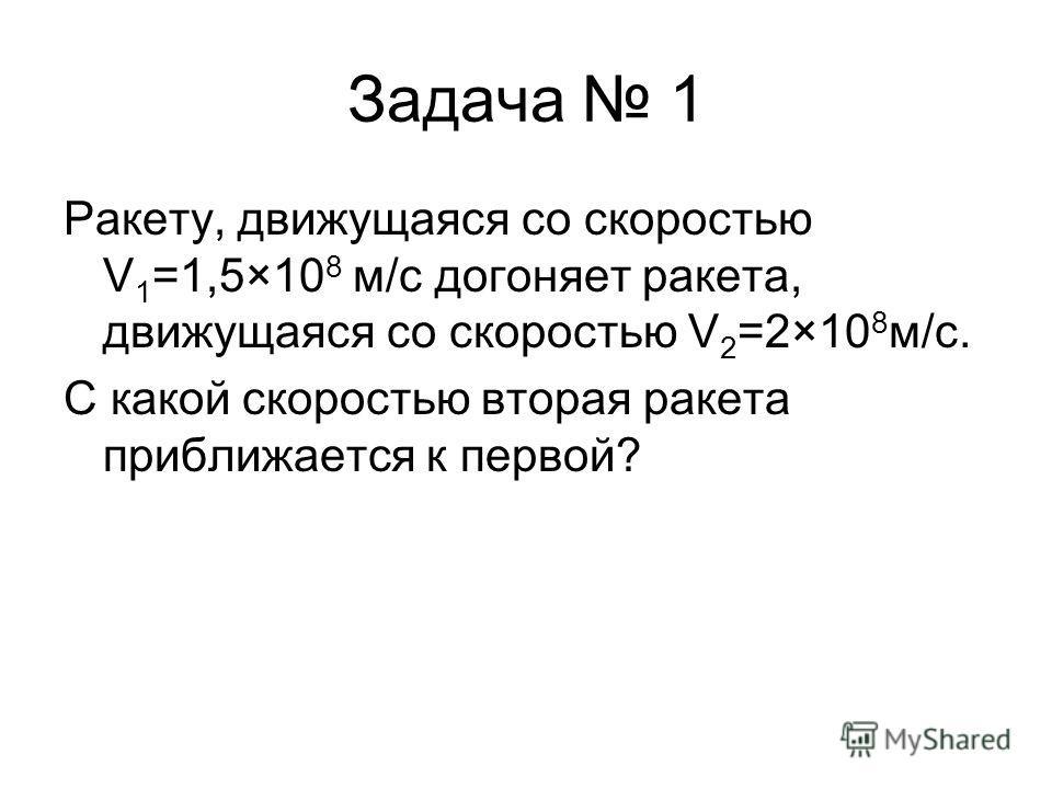 Задача 1 Ракету, движущаяся со скоростью V 1 =1,5×10 8 м/c догоняет ракета, движущаяся со скоростью V 2 =2×10 8 м/c. С какой скоростью вторая ракета приближается к первой?