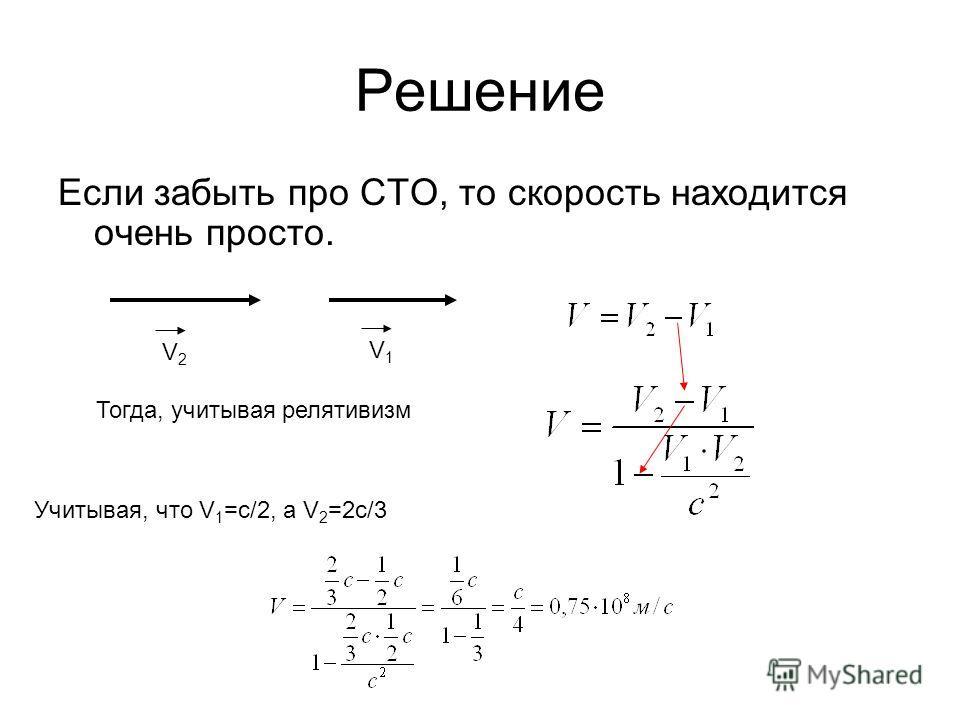 Решение Если забыть про СТО, то скорость находится очень просто. V2V2 V1V1 Тогда, учитывая релятивизм Учитывая, что V 1 =c/2, а V 2 =2c/3