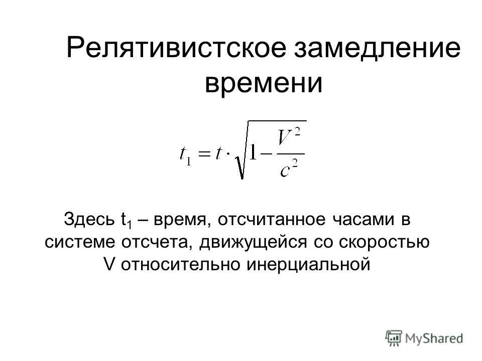 Релятивистское замедление времени Здесь t 1 – время, отсчитанное часами в системе отсчета, движущейся со скоростью V относительно инерциальной