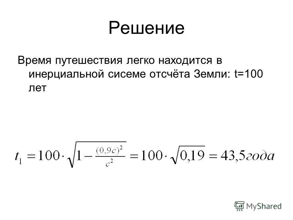 Решение Время путешествия легко находится в инерциальной сисеме отсчёта Земли: t=100 лет