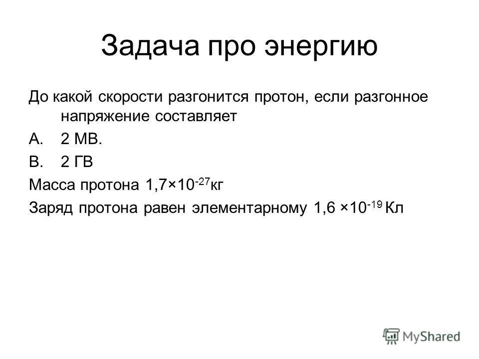 Задача про энергию До какой скорости разгонится протон, если разгонное напряжение составляет A.2 МВ. B.2 ГВ Масса протона 1,7×10 -27 кг Заряд протона равен элементарному 1,6 ×10 -19 Кл