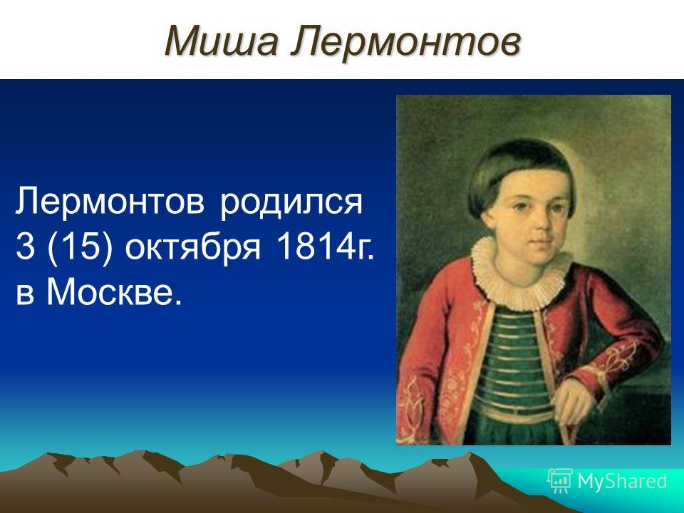Миша Лермонтов Лермонтов родился 3 (15) октября 1814г. в Москве.