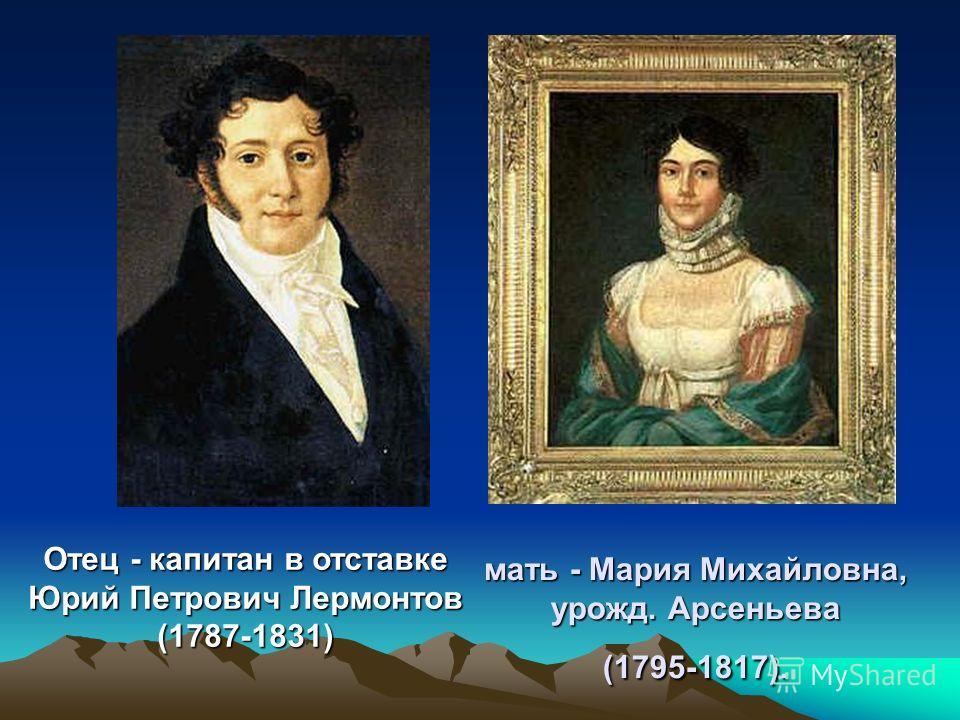 мать - Мария Михайловна, урожд. Арсеньева (1795-1817). Отец - капитан в отставке Юрий Петрович Лермонтов (1787-1831)