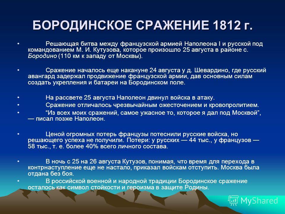 БОРОДИНСКОЕ СРАЖЕНИЕ 1812 г. Решающая битва между французской армией Наполеона I и русской под командованием М. И. Кутузова, которое произошло 25 августа в районе с. Бородино (110 км к западу от Москвы). Сражение началось еще накануне 24 августа у д.