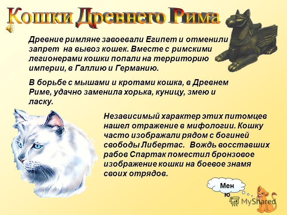 Богиню солнца, радости и плодородия в Египте называли Бастет и изображали с головой кошки. В восточной части дельты Нила был расположен город Бульбатис, где Бастет почиталась особо. Культ кошек в Египте продолжался более двух тысячелетий. Вывоз живот