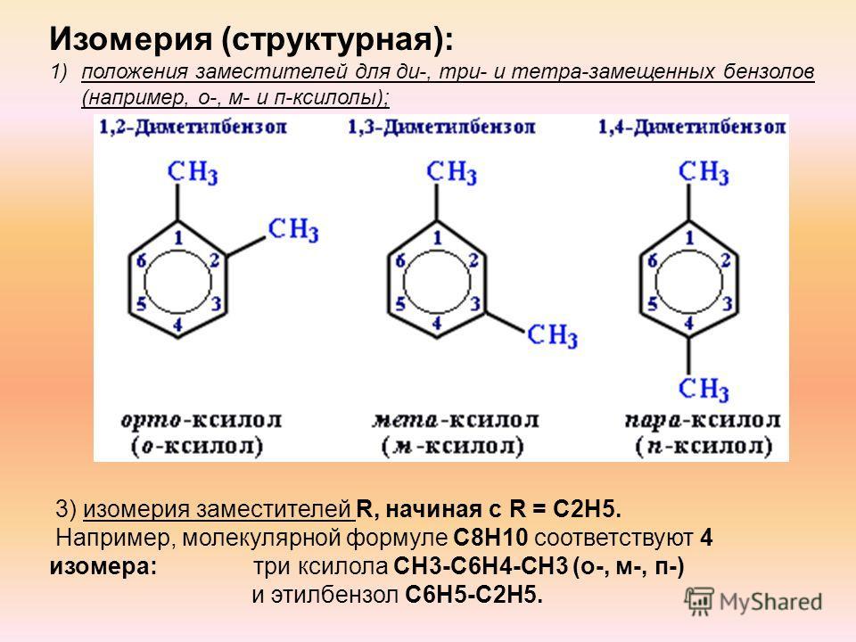 Изомерия (структурная): 1)положения заместителей для ди-, три- и тетра-замещенных бензолов (например, о-, м- и п-ксилолы); 3) изомерия заместителей R, начиная с R = С2Н5. Например, молекулярной формуле С8Н10 соответствуют 4 изомера: три ксилола CH3-C