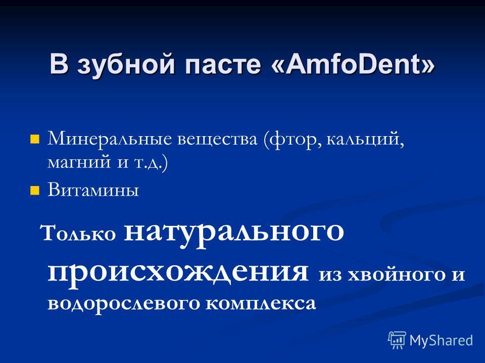 В зубной пасте «AmfoDent» Минеральные вещества (фтор, кальций, магний и т.д.) Витамины Только натурального происхождения из хвойного и водорослевого комплекса