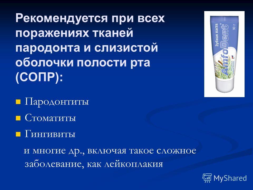 Рекомендуется при всех поражениях тканей пародонта и слизистой оболочки полости рта (СОПР): Пародонтиты Стоматиты Гингивиты и многие др., включая такое сложное заболевание, как лейкоплакия