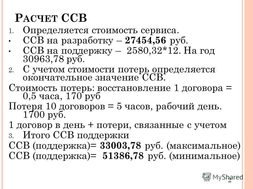 Р АСЧЕТ ССВ 1. Определяется стоимость сервиса. ССВ на разработку – 27454,56 руб. ССВ на поддержку – 2580,32*12. На год 30963,78 руб. 2. С учетом стоимости потерь определяется окончательное значение ССВ. Стоимость потерь: восстановление 1 договора = 0