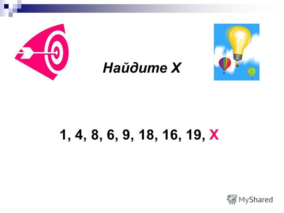 Найдите Х 1, 4, 8, 6, 9, 18, 16, 19, Х