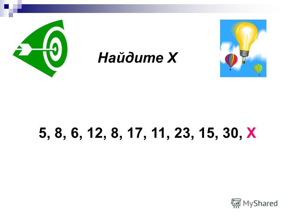 Найдите Х 5, 8, 6, 12, 8, 17, 11, 23, 15, 30, Х