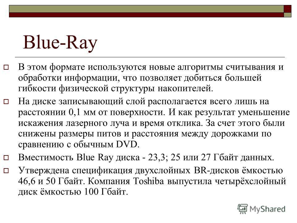 Blue-Ray В этом формате используются новые алгоритмы считывания и обработки информации, что позволяет добиться большей гибкости физической структуры накопителей. На диске записывающий слой располагается всего лишь на расстоянии 0,1 мм от поверхности.