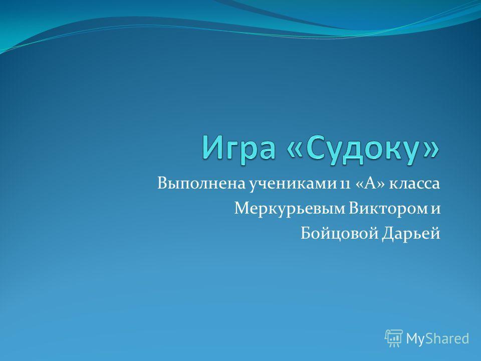 Выполнена учениками 11 «А» класса Меркурьевым Виктором и Бойцовой Дарьей