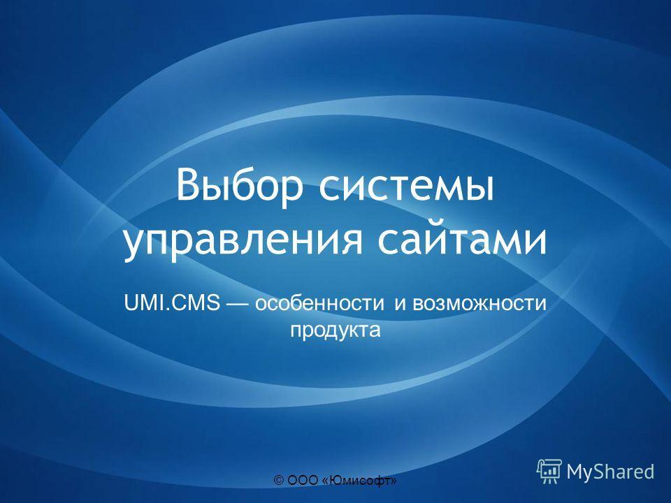 © ООО «Юмисофт» Выбор системы управления сайтами UMI.CMS особенности и возможности продукта