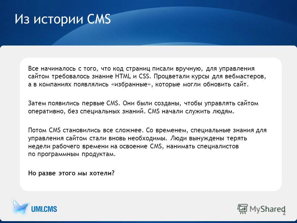 2 Из истории CMS Все начиналось с того, что код страниц писали вручную, для управления сайтом требовалось знание HTML и CSS. Процветали курсы для вебмастеров, а в компаниях появлялись «избранные», которые могли обновить сайт. Затем появились первые C