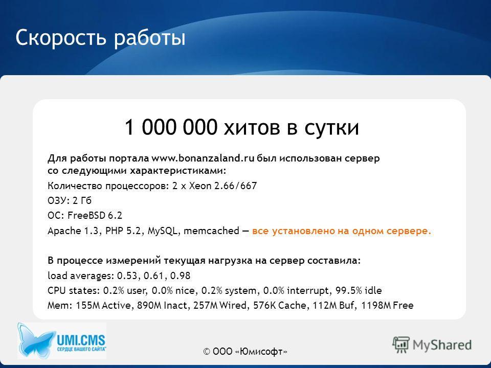 © ООО «Юмисофт» Скорость работы Для работы портала www.bonanzaland.ru был использован сервер со следующими характеристиками: Количество процессоров: 2 x Xeon 2.66/667 ОЗУ: 2 Гб ОС: FreeBSD 6.2 Apache 1.3, PHP 5.2, MySQL, memcached все установлено на