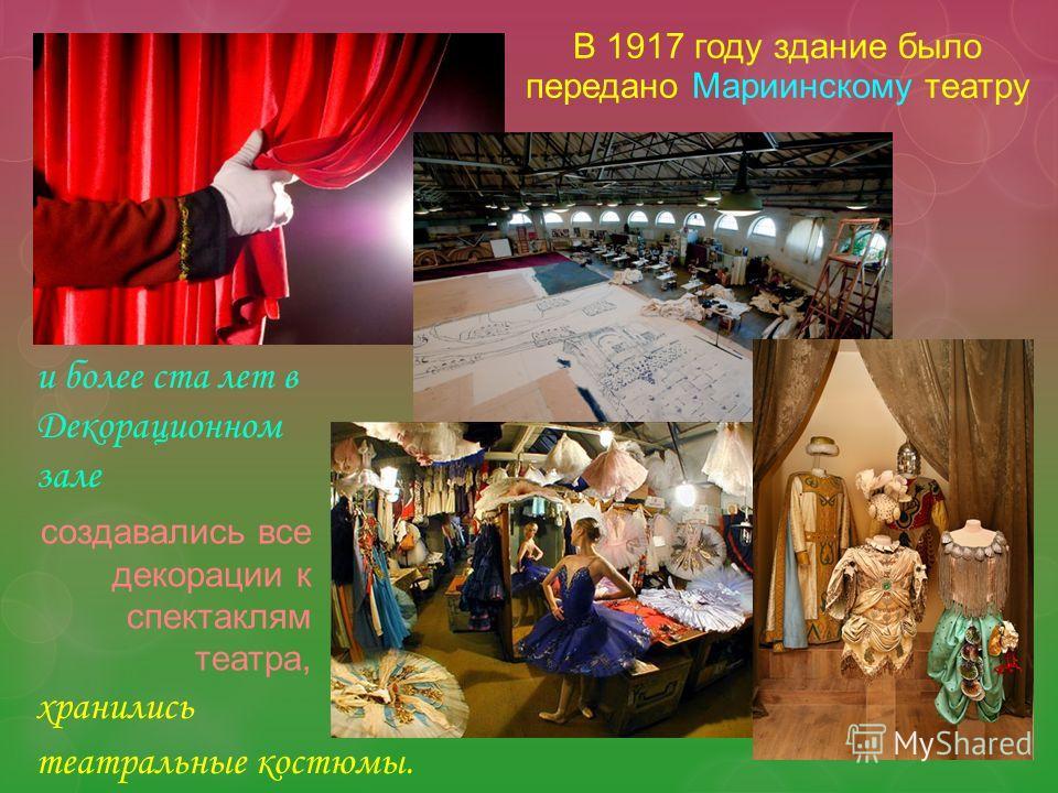 В 1917 году здание было передано Мариинскому театру создавались все декорации к спектаклям театра, хранились и более ста лет в Декорационном зале театральные костюмы.