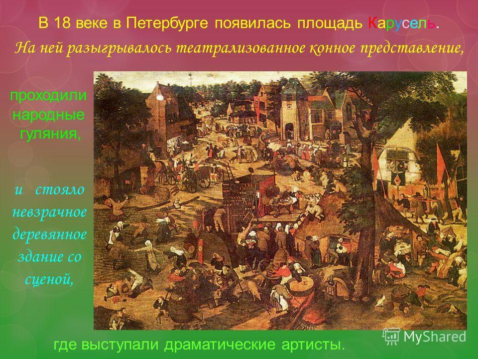 В 18 веке в Петербурге появилась площадь Карусель. На ней разыгрывалось театрализованное конное представление, где выступали драматические артисты. проходили народные гуляния, и стояло невзрачное деревянное здание со сценой,