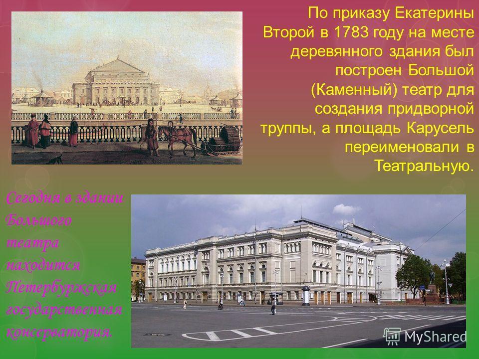 По приказу Екатерины Второй в 1783 году на месте деревянного здания был построен Большой (Каменный) театр для создания придворной труппы, а площадь Карусель переименовали в Театральную. Сегодня в здании Большого театра находится Петербуржская государ